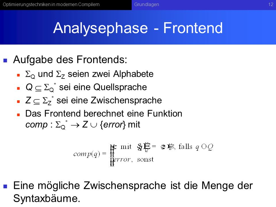 Optimierungstechniken in modernen CompilernGrundlagen12 Analysephase - Frontend Aufgabe des Frontends: Q und Z seien zwei Alphabete Q Q * sei eine Quellsprache Z Z * sei eine Zwischensprache Das Frontend berechnet eine Funktion comp : Q * Z {error} mit Eine mögliche Zwischensprache ist die Menge der Syntaxbäume.