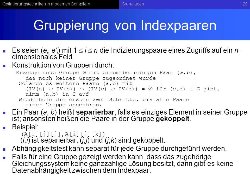 Optimierungstechniken in modernen CompilernGrundlagen120 Gruppierung von Indexpaaren Es seien (e i, e i ) mit 1 i n die Indizierungspaare eines Zugriffs auf ein n- dimensionales Feld.