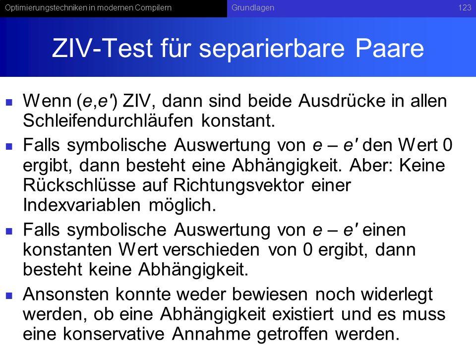 Optimierungstechniken in modernen CompilernGrundlagen123 ZIV-Test für separierbare Paare Wenn (e,e ) ZIV, dann sind beide Ausdrücke in allen Schleifendurchläufen konstant.