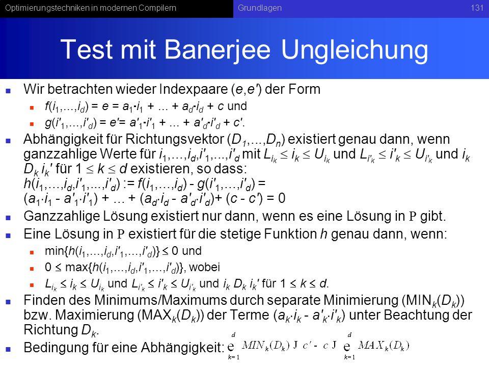 Optimierungstechniken in modernen CompilernGrundlagen131 Test mit Banerjee Ungleichung Wir betrachten wieder Indexpaare (e,e ) der Form f(i 1,...,i d ) = e = a 1 i 1 +...