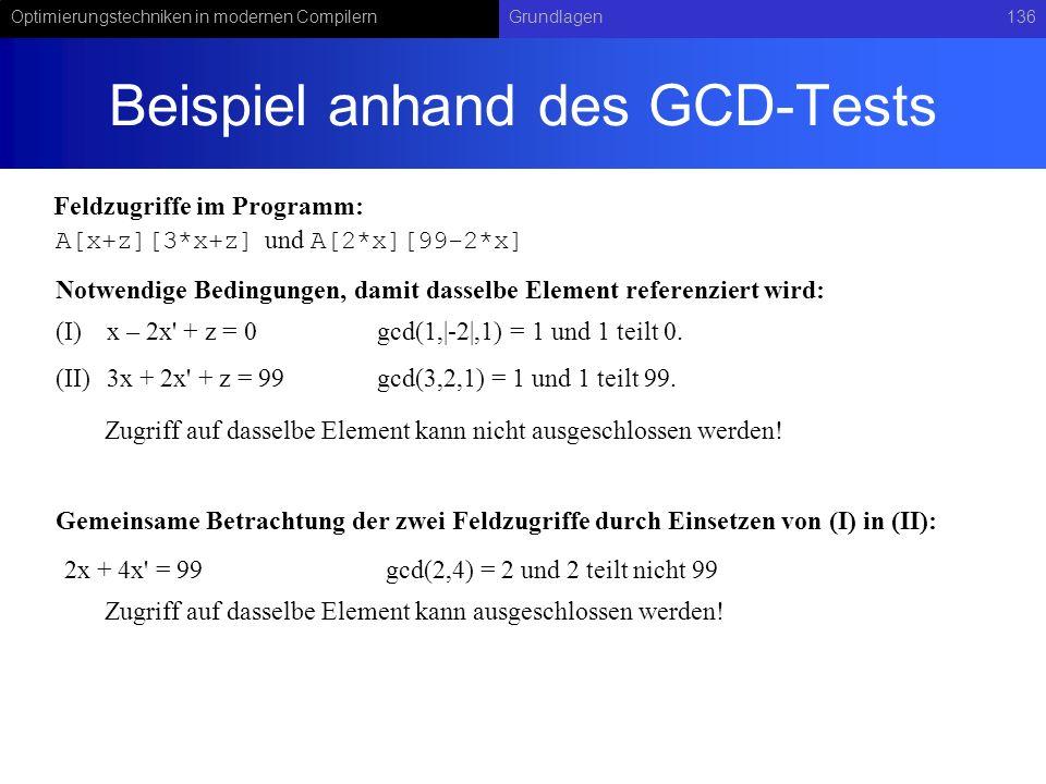 Optimierungstechniken in modernen CompilernGrundlagen136 Beispiel anhand des GCD-Tests A[x+z][3*x+z] und A[2*x][99-2*x] (I)x – 2x + z = 0 (II)3x + 2x + z = 99 gcd(1, -2 ,1) = 1 und 1 teilt 0.