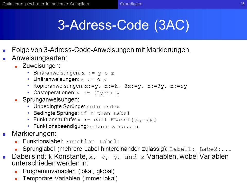 Optimierungstechniken in modernen CompilernGrundlagen16 3-Adress-Code (3AC) Folge von 3-Adress-Code-Anweisungen mit Markierungen. Anweisungsarten: Zuw
