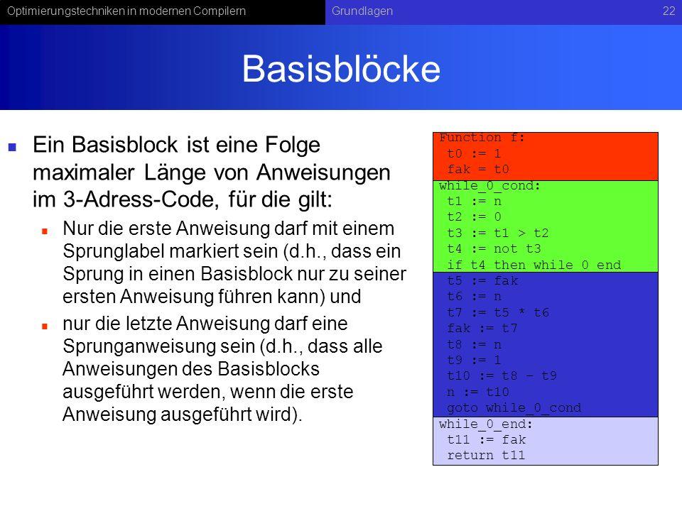 Optimierungstechniken in modernen CompilernGrundlagen22 Basisblöcke Ein Basisblock ist eine Folge maximaler Länge von Anweisungen im 3-Adress-Code, für die gilt: Nur die erste Anweisung darf mit einem Sprunglabel markiert sein (d.h., dass ein Sprung in einen Basisblock nur zu seiner ersten Anweisung führen kann) und nur die letzte Anweisung darf eine Sprunganweisung sein (d.h., dass alle Anweisungen des Basisblocks ausgeführt werden, wenn die erste Anweisung ausgeführt wird).