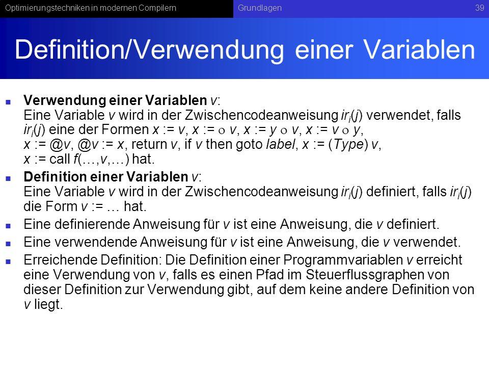 Optimierungstechniken in modernen CompilernGrundlagen39 Definition/Verwendung einer Variablen Verwendung einer Variablen v: Eine Variable v wird in der Zwischencodeanweisung ir i (j) verwendet, falls ir i (j) eine der Formen x := v, x := v, x := y v, x := v y, x := @v, @v := x, return v, if v then goto label, x := (Type) v, x := call f(…,v,…) hat.