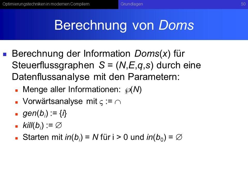 Optimierungstechniken in modernen CompilernGrundlagen50 Berechnung von Doms Berechnung der Information Doms(x) für Steuerflussgraphen S = (N,E,q,s) durch eine Datenflussanalyse mit den Parametern: Menge aller Informationen: (N) Vorwärtsanalyse mit := gen(b i ) := {i} kill(b i ) := Starten mit in(b i ) = N für i > 0 und in(b 0 ) =