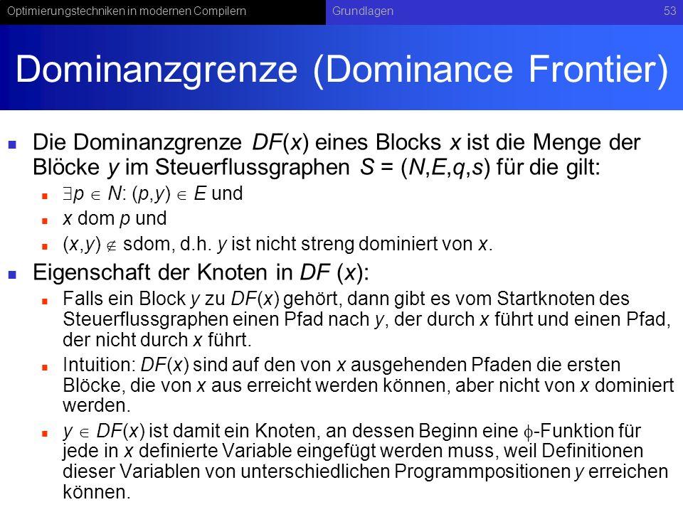 Optimierungstechniken in modernen CompilernGrundlagen53 Dominanzgrenze (Dominance Frontier) Die Dominanzgrenze DF(x) eines Blocks x ist die Menge der Blöcke y im Steuerflussgraphen S = (N,E,q,s) für die gilt: p N: (p,y) E und x dom p und (x,y) sdom, d.h.