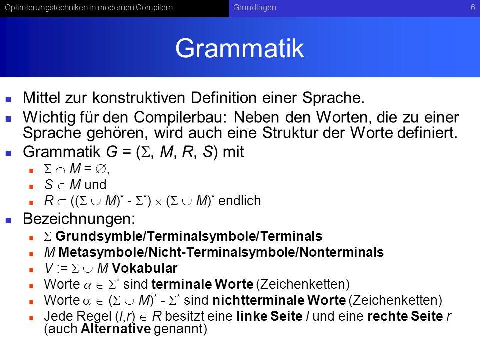 Optimierungstechniken in modernen CompilernGrundlagen6 Grammatik Mittel zur konstruktiven Definition einer Sprache. Wichtig für den Compilerbau: Neben