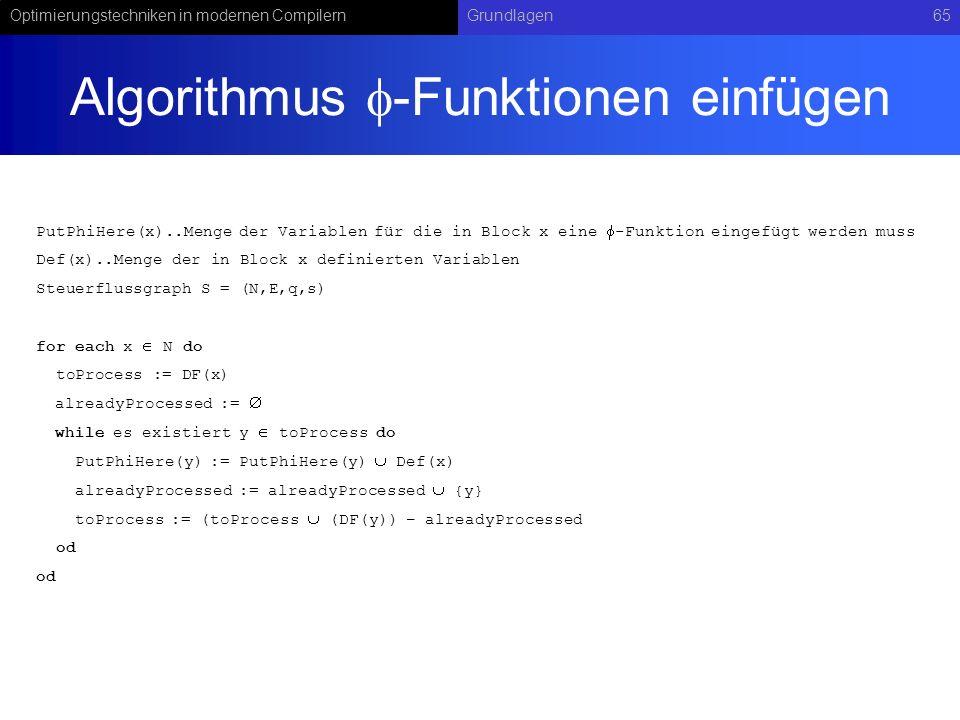 Optimierungstechniken in modernen CompilernGrundlagen65 Algorithmus -Funktionen einfügen PutPhiHere(x)..Menge der Variablen für die in Block x eine -Funktion eingefügt werden muss Def(x)..Menge der in Block x definierten Variablen Steuerflussgraph S = (N,E,q,s) for each x N do toProcess := DF(x) alreadyProcessed := while es existiert y toProcess do PutPhiHere(y) := PutPhiHere(y) Def(x) alreadyProcessed := alreadyProcessed {y} toProcess := (toProcess (DF(y)) – alreadyProcessed od