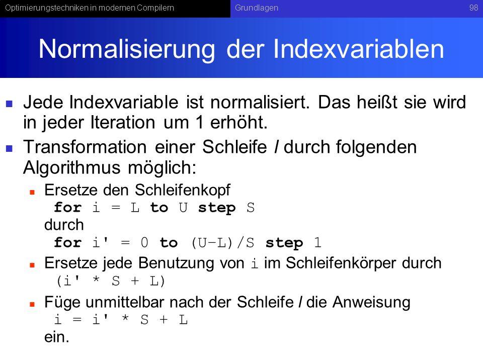 Optimierungstechniken in modernen CompilernGrundlagen98 Normalisierung der Indexvariablen Jede Indexvariable ist normalisiert. Das heißt sie wird in j