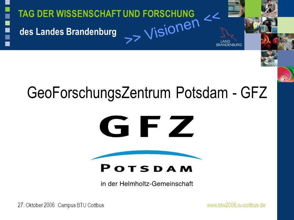 >> Visionen << TAG DER WISSENSCHAFT UND FORSCHUNG des Landes Brandenburg 27. Oktober 2006 Campus BTU Cottbuswww.tdw2006.tu-cottbus.de GeoForschungsZen