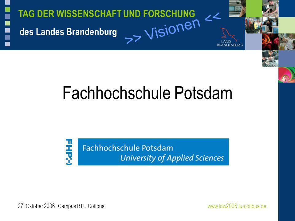 >> Visionen << TAG DER WISSENSCHAFT UND FORSCHUNG des Landes Brandenburg 27. Oktober 2006 Campus BTU Cottbuswww.tdw2006.tu-cottbus.de Fachhochschule P