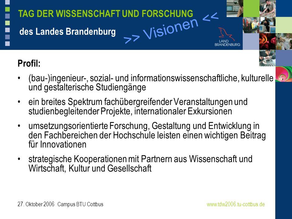 >> Visionen << www.tdw2006.tu-cottbus.de TAG DER WISSENSCHAFT UND FORSCHUNG des Landes Brandenburg 27. Oktober 2006 Campus BTU Cottbus Profil: (bau-)i