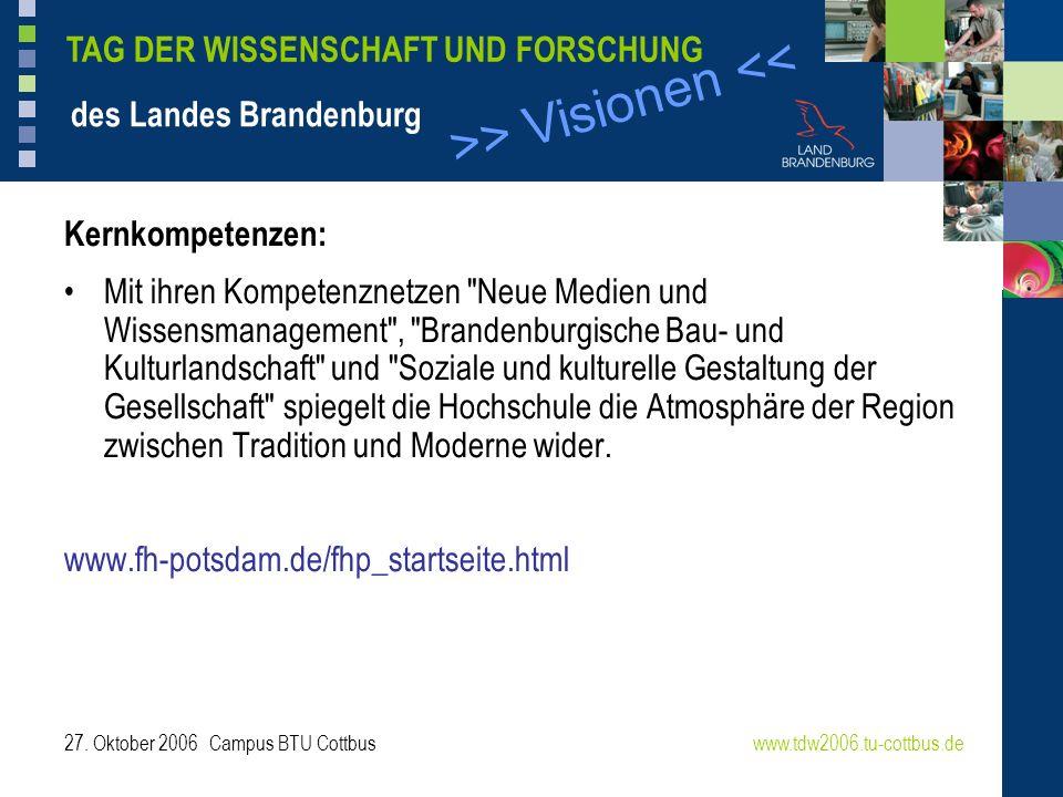>> Visionen << www.tdw2006.tu-cottbus.de TAG DER WISSENSCHAFT UND FORSCHUNG des Landes Brandenburg 27. Oktober 2006 Campus BTU Cottbus Kernkompetenzen