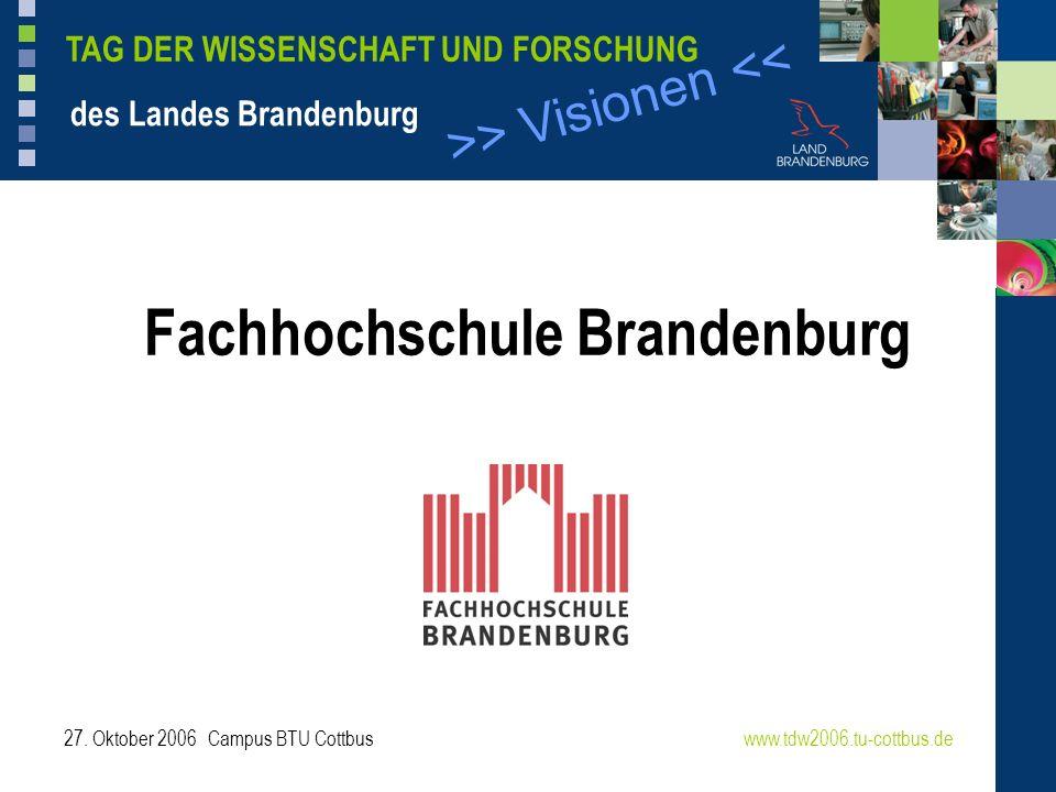 >> Visionen << TAG DER WISSENSCHAFT UND FORSCHUNG des Landes Brandenburg 27. Oktober 2006 Campus BTU Cottbuswww.tdw2006.tu-cottbus.de Fachhochschule B