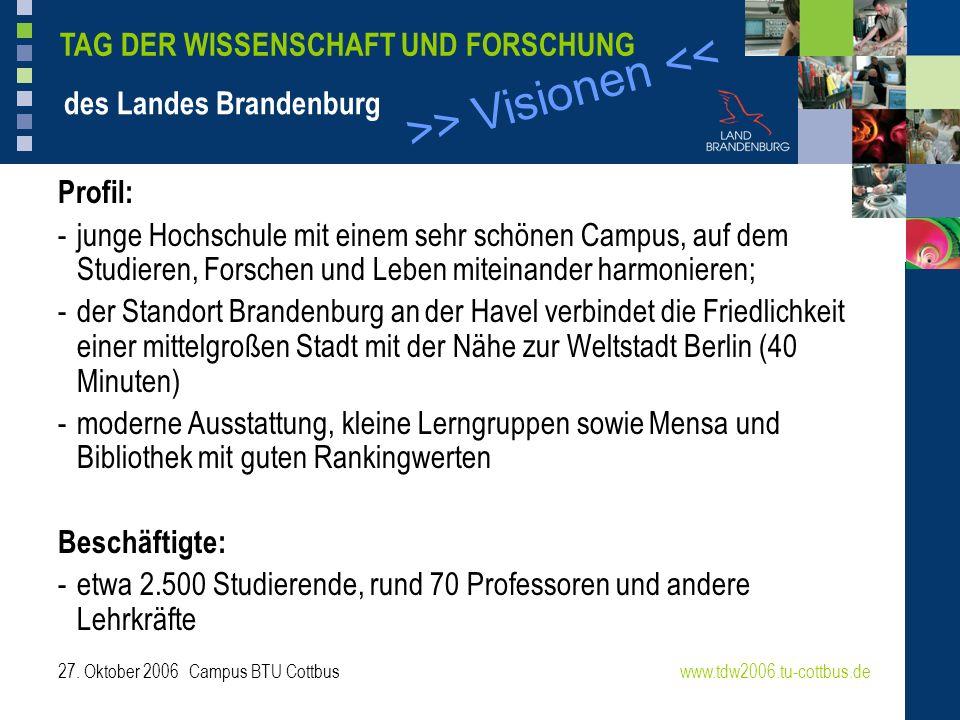 >> Visionen << www.tdw2006.tu-cottbus.de TAG DER WISSENSCHAFT UND FORSCHUNG des Landes Brandenburg 27. Oktober 2006 Campus BTU Cottbus Profil: - junge