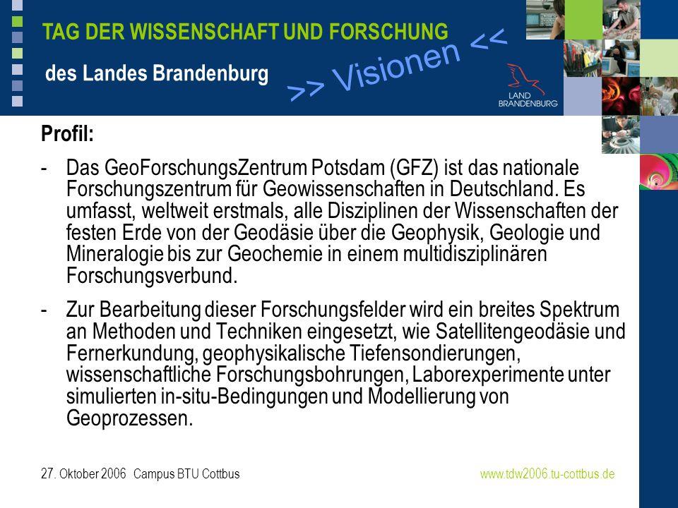 >> Visionen << www.tdw2006.tu-cottbus.de TAG DER WISSENSCHAFT UND FORSCHUNG des Landes Brandenburg 27. Oktober 2006 Campus BTU Cottbus Profil: -Das Ge