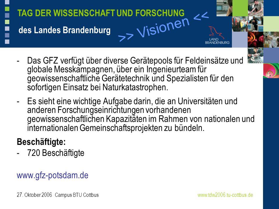 >> Visionen << www.tdw2006.tu-cottbus.de TAG DER WISSENSCHAFT UND FORSCHUNG des Landes Brandenburg 27. Oktober 2006 Campus BTU Cottbus -Das GFZ verfüg