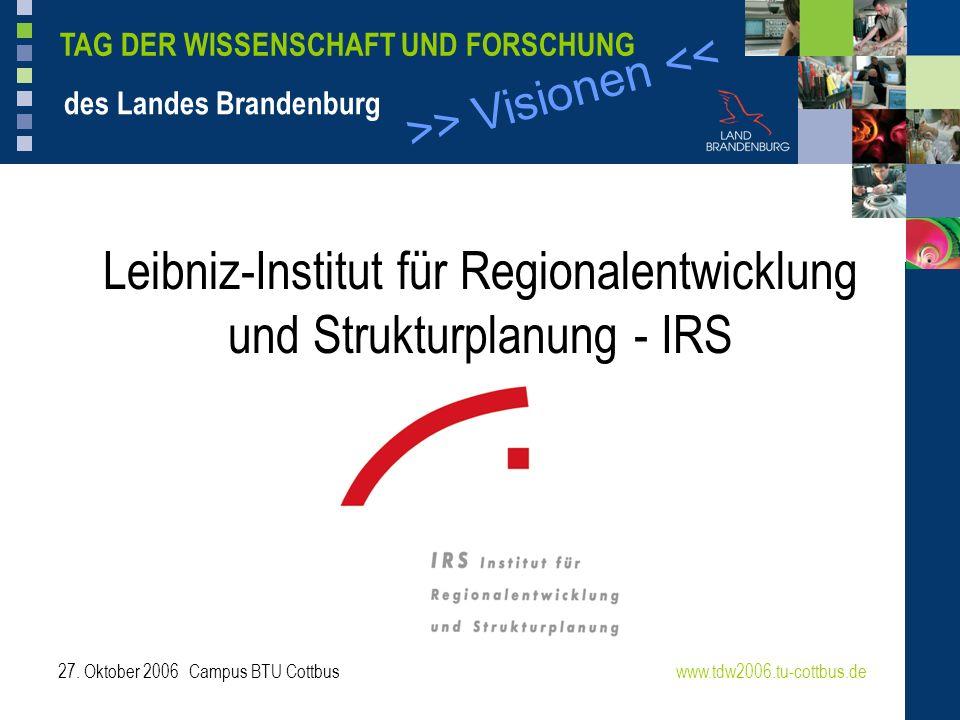 >> Visionen << TAG DER WISSENSCHAFT UND FORSCHUNG des Landes Brandenburg 27. Oktober 2006 Campus BTU Cottbuswww.tdw2006.tu-cottbus.de Leibniz-Institut