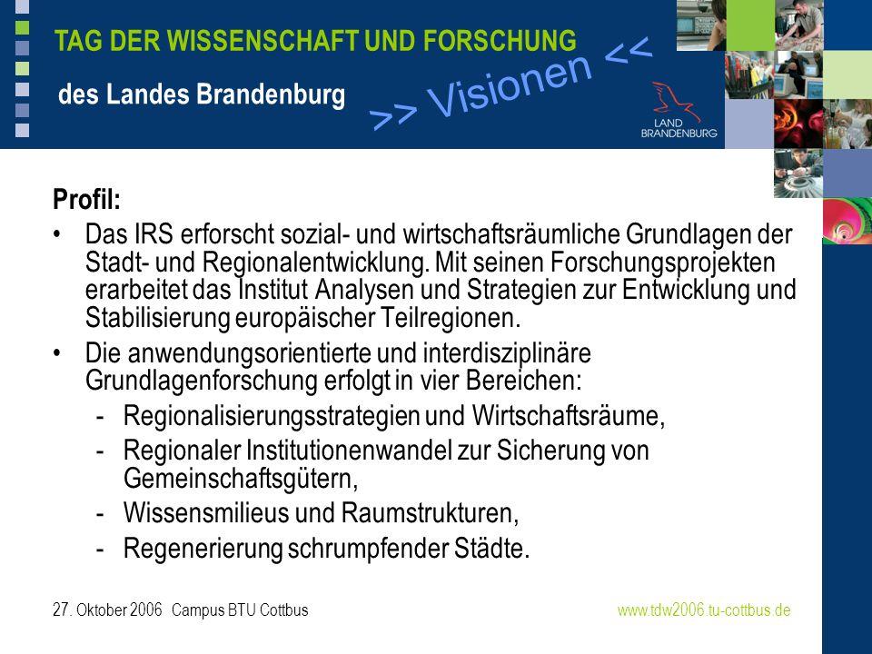 >> Visionen << www.tdw2006.tu-cottbus.de TAG DER WISSENSCHAFT UND FORSCHUNG des Landes Brandenburg 27. Oktober 2006 Campus BTU Cottbus Profil: Das IRS