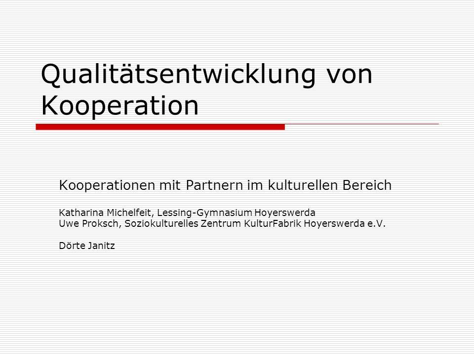 Qualitätsentwicklung von Kooperation Kooperationen mit Partnern im kulturellen Bereich Katharina Michelfeit, Lessing-Gymnasium Hoyerswerda Uwe Proksch