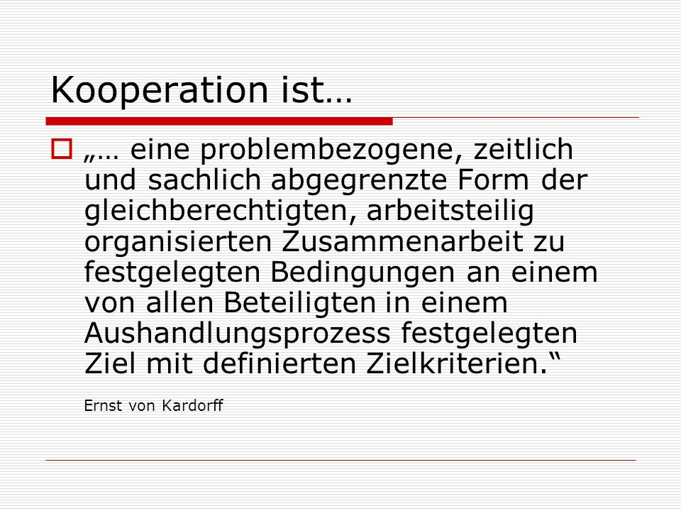 Kooperation ist… … eine problembezogene, zeitlich und sachlich abgegrenzte Form der gleichberechtigten, arbeitsteilig organisierten Zusammenarbeit zu