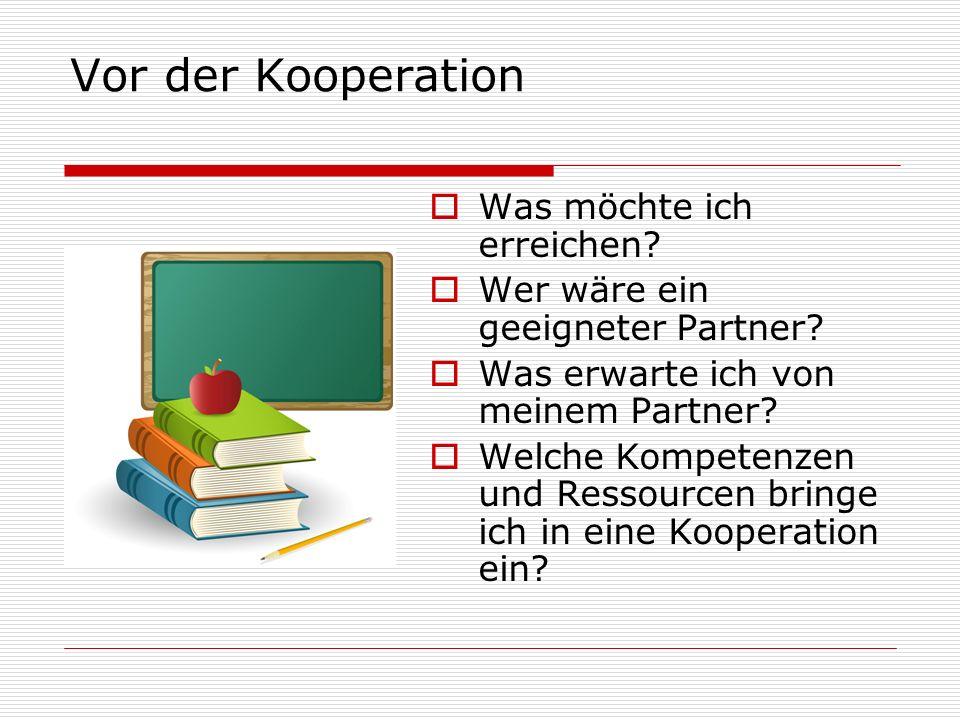 Vor der Kooperation Was möchte ich erreichen? Wer wäre ein geeigneter Partner? Was erwarte ich von meinem Partner? Welche Kompetenzen und Ressourcen b