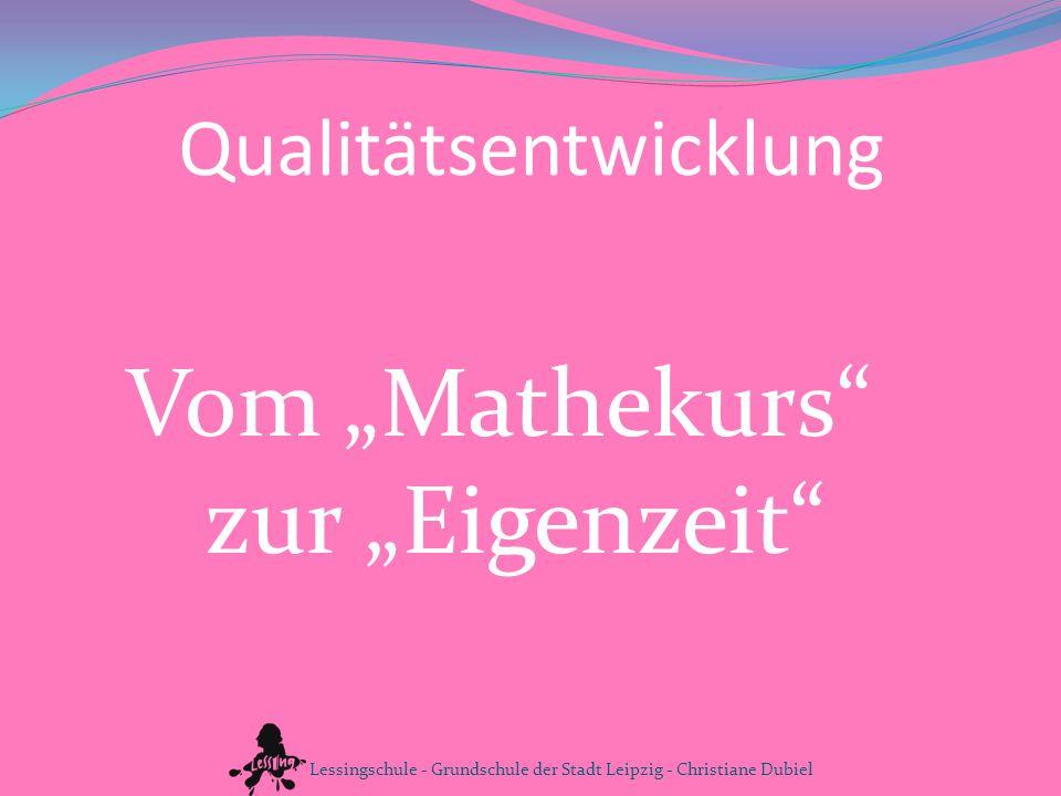Qualitätsentwicklung Vom Mathekurs zur Eigenzeit Lessingschule - Grundschule der Stadt Leipzig - Christiane Dubiel