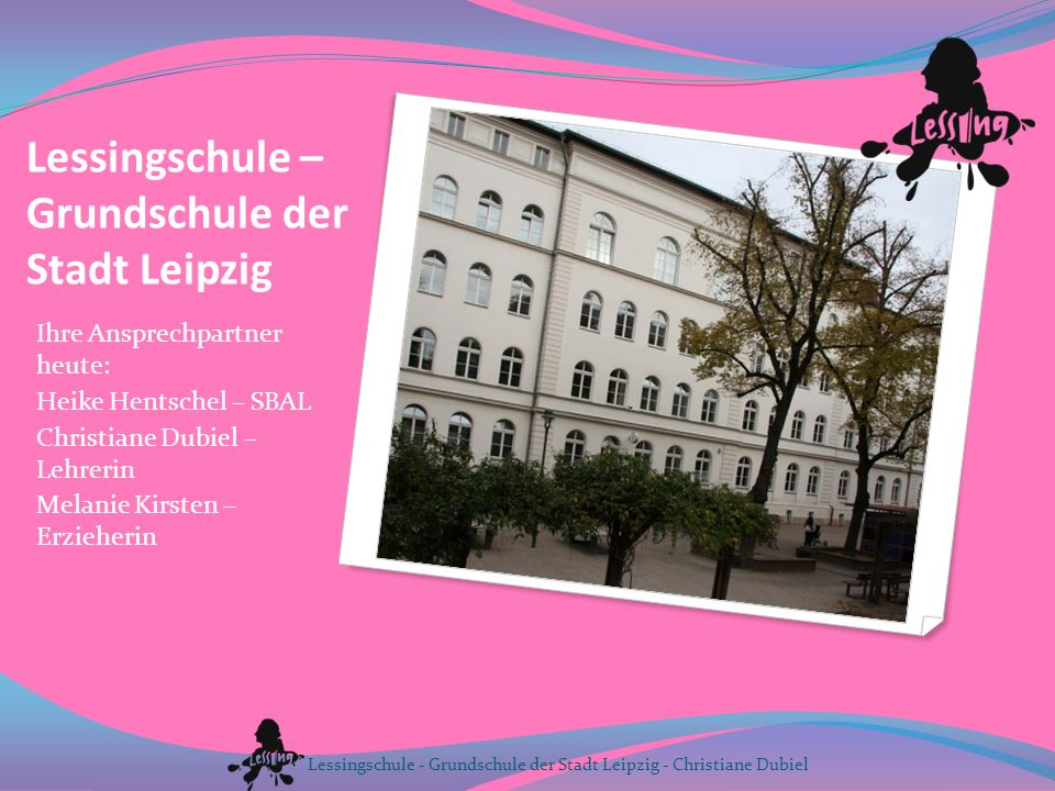 Lessingschule – Grundschule der Stadt Leipzig Ihre Ansprechpartner heute: Heike Hentschel – SBAL Christiane Dubiel – Lehrerin Melanie Kirsten – Erzieh