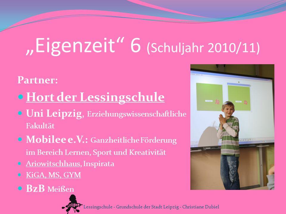 Eigenzeit 6 (Schuljahr 2010/11) Partner: Hort der Lessingschule Uni Leipzig, Erziehungswissenschaftliche Fakultät Mobilee e.V.: Ganzheitliche Förderun