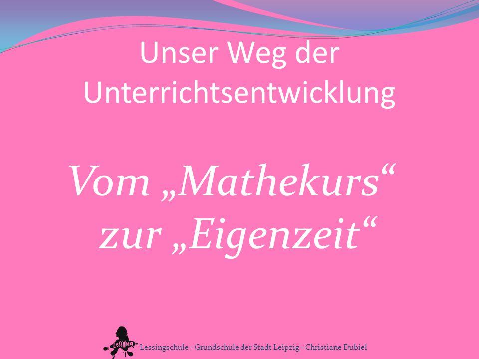 Unser Weg der Unterrichtsentwicklung Vom Mathekurs zur Eigenzeit Lessingschule - Grundschule der Stadt Leipzig - Christiane Dubiel