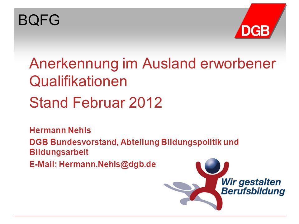 BQFG Anerkennung im Ausland erworbener Qualifikationen Stand Februar 2012 Hermann Nehls DGB Bundesvorstand, Abteilung Bildungspolitik und Bildungsarbe