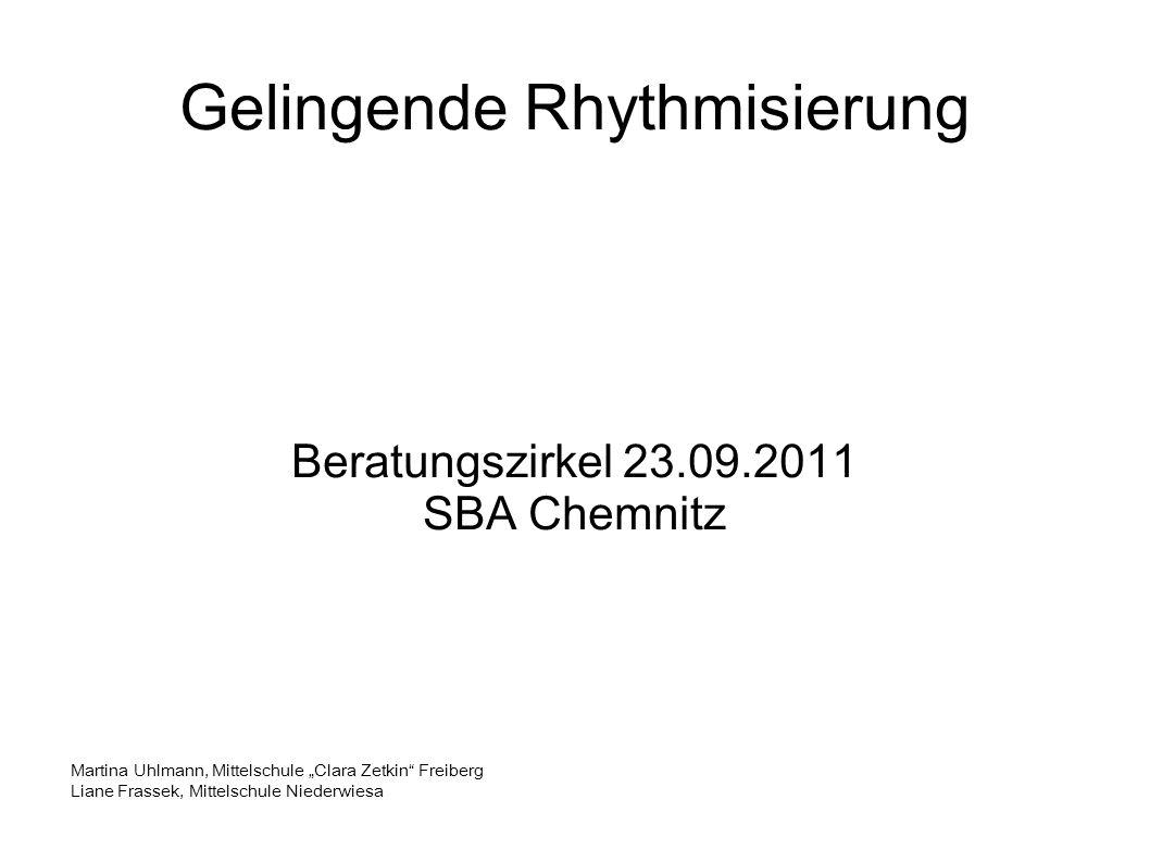 Gelingende Rhythmisierung Beratungszirkel 23.09.2011 SBA Chemnitz Martina Uhlmann, Mittelschule Clara Zetkin Freiberg Liane Frassek, Mittelschule Niederwiesa