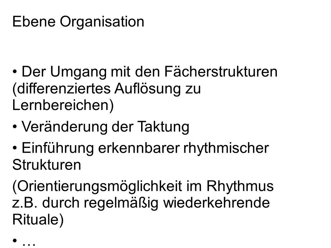 Ebene Organisation Der Umgang mit den Fächerstrukturen (differenziertes Auflösung zu Lernbereichen) Veränderung der Taktung Einführung erkennbarer rhythmischer Strukturen (Orientierungsmöglichkeit im Rhythmus z.B.