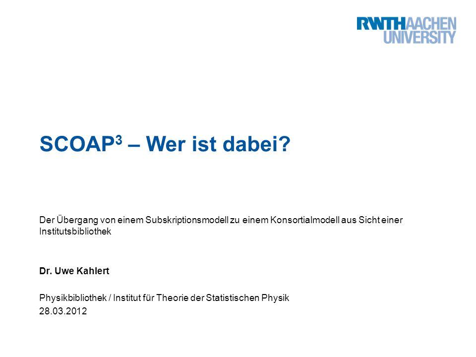 SCOAP 3 – Wer ist dabei? Der Übergang von einem Subskriptionsmodell zu einem Konsortialmodell aus Sicht einer Institutsbibliothek Dr. Uwe Kahlert Phys