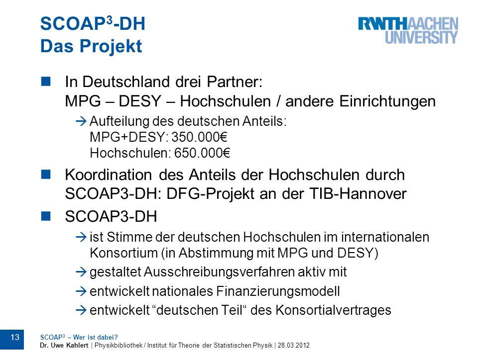 SCOAP 3 -DH Das Projekt 13 SCOAP 3 – Wer ist dabei? Dr. Uwe Kahlert | Physikbibliothek / Institut für Theorie der Statistischen Physik | 28.03.2012 In