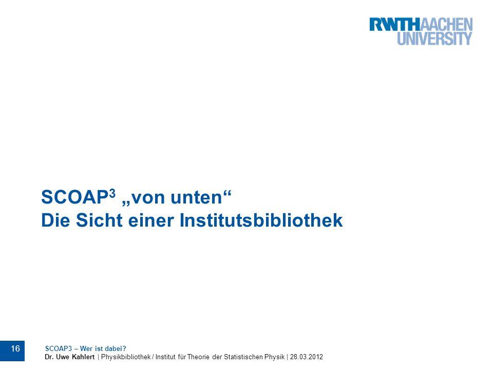 SCOAP 3 von unten Die Sicht einer Institutsbibliothek SCOAP3 – Wer ist dabei? Dr. Uwe Kahlert | Physikbibliothek / Institut für Theorie der Statistisc