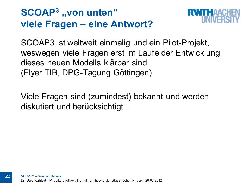 SCOAP 3 von unten viele Fragen – eine Antwort? SCOAP3 ist weltweit einmalig und ein Pilot-Projekt, weswegen viele Fragen erst im Laufe der Entwicklung