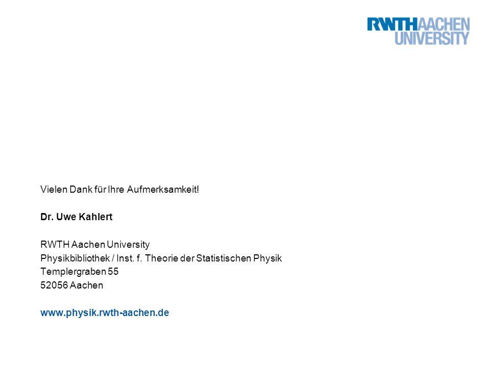 Vielen Dank für Ihre Aufmerksamkeit! Dr. Uwe Kahlert RWTH Aachen University Physikbibliothek / Inst. f. Theorie der Statistischen Physik Templergraben