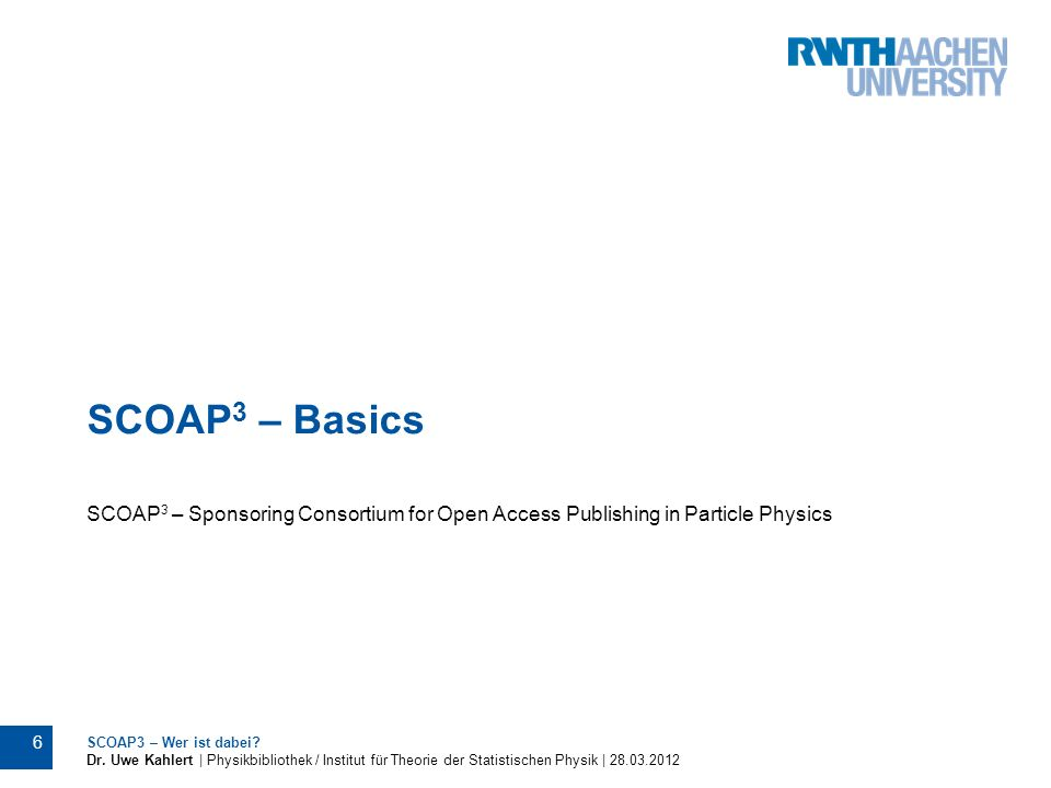 SCOAP 3 – Basics SCOAP 3 – Sponsoring Consortium for Open Access Publishing in Particle Physics SCOAP3 – Wer ist dabei? Dr. Uwe Kahlert | Physikbiblio
