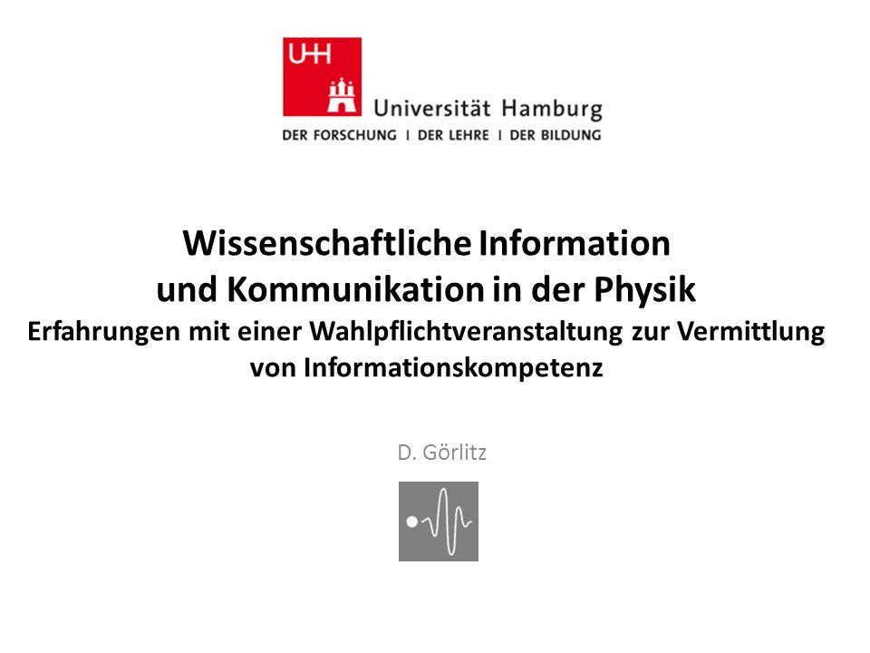 D. Görlitz Wissenschaftliche Information und Kommunikation in der Physik Erfahrungen mit einer Wahlpflichtveranstaltung zur Vermittlung von Informatio