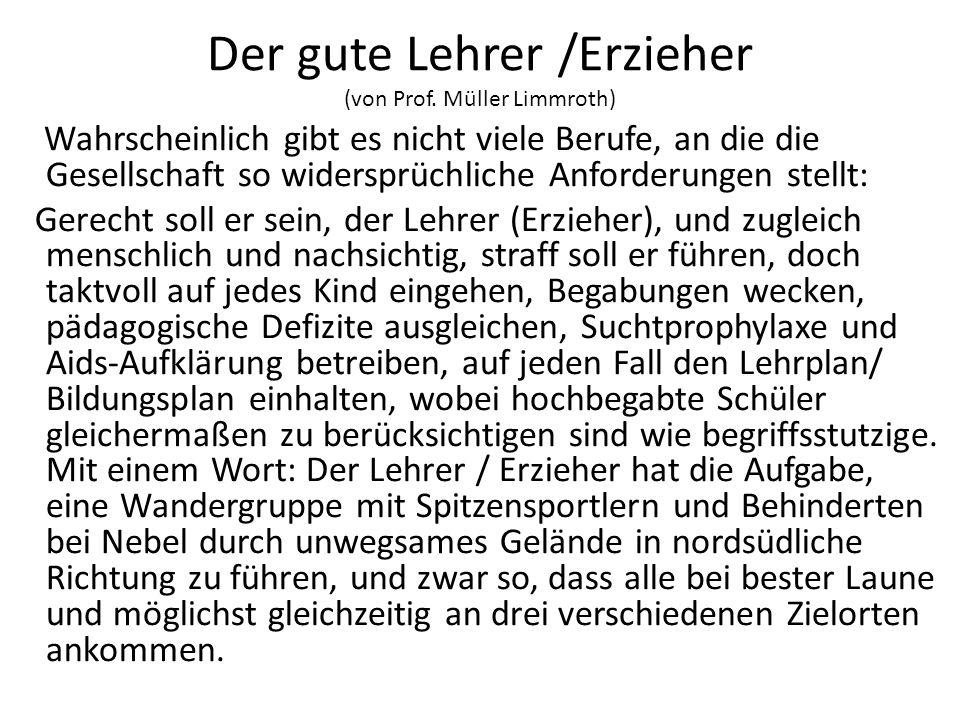 Der gute Lehrer /Erzieher (von Prof. Müller Limmroth) Wahrscheinlich gibt es nicht viele Berufe, an die die Gesellschaft so widersprüchliche Anforderu