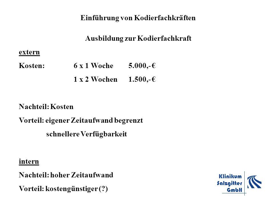 Klinikum Salzgitter GmbH Einführung von Kodierfachkräften Ausbildung zur Kodierfachkraft extern Kosten: 6 x 1 Woche5.000,- 1 x 2 Wochen1.500,- Nachtei