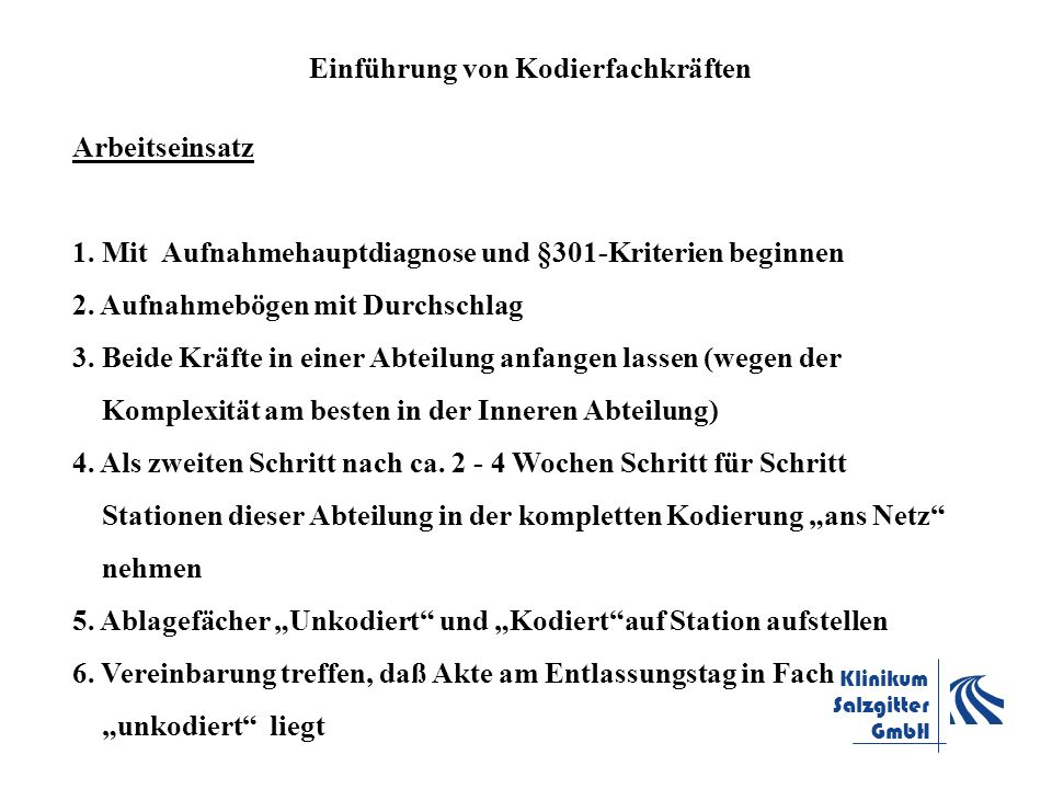 Klinikum Salzgitter GmbH Einführung von Kodierfachkräften Arbeitseinsatz 1. Mit Aufnahmehauptdiagnose und §301-Kriterien beginnen 2. Aufnahmebögen mit