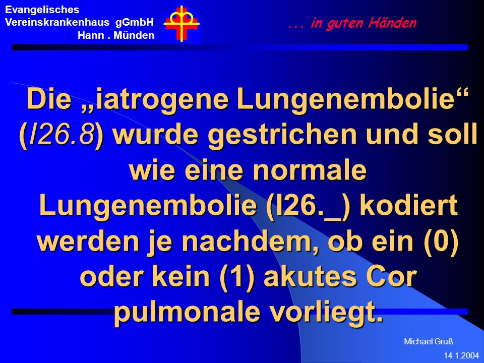 Michael Gruß 14.1.2004 Evangelisches Vereinskrankenhaus gGmbH Hann. Münden... in guten Händen Die iatrogene Lungenembolie (I26.8) wurde gestrichen und