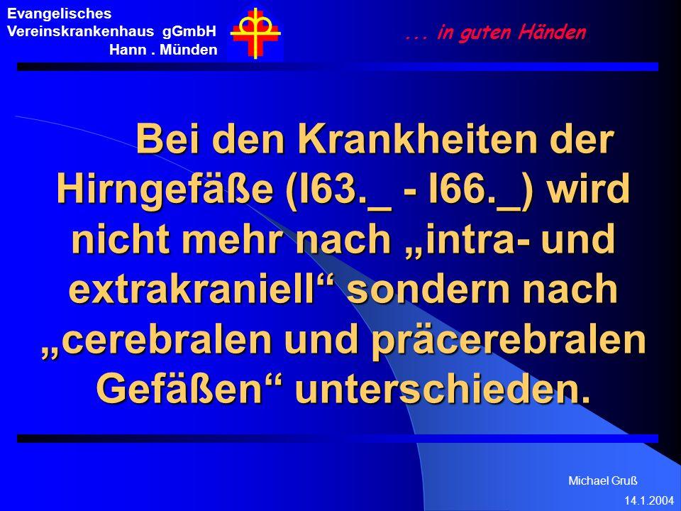 Michael Gruß 14.1.2004 Evangelisches Vereinskrankenhaus gGmbH Hann. Münden... in guten Händen Bei den Krankheiten der Hirngefäße (I63._ - I66._) wird