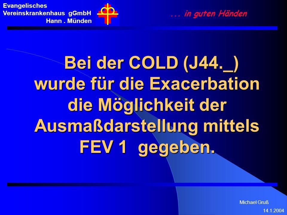 Michael Gruß 14.1.2004 Evangelisches Vereinskrankenhaus gGmbH Hann. Münden... in guten Händen Bei der COLD (J44._) wurde für die Exacerbation die Mögl