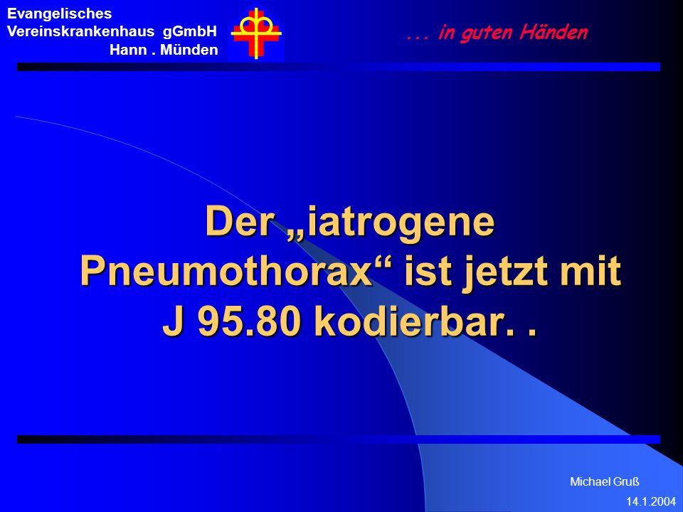 Michael Gruß 14.1.2004 Evangelisches Vereinskrankenhaus gGmbH Hann. Münden... in guten Händen Der iatrogene Pneumothorax ist jetzt mit J 95.80 kodierb