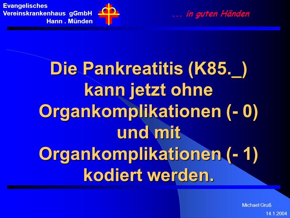 Michael Gruß 14.1.2004 Evangelisches Vereinskrankenhaus gGmbH Hann. Münden... in guten Händen Die Pankreatitis (K85._) kann jetzt ohne Organkomplikati