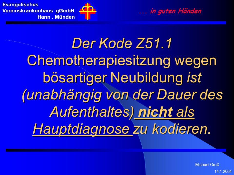 Michael Gruß 14.1.2004 Evangelisches Vereinskrankenhaus gGmbH Hann. Münden... in guten Händen Der Kode Z51.1 Chemotherapiesitzung wegen bösartiger Neu