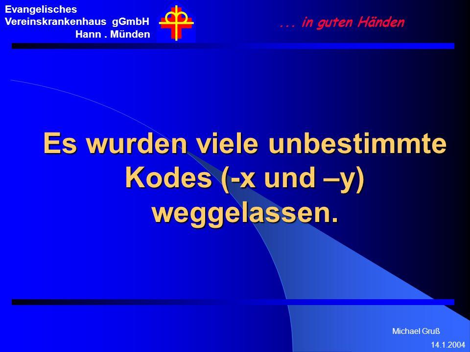 Michael Gruß 14.1.2004 Evangelisches Vereinskrankenhaus gGmbH Hann. Münden... in guten Händen Es wurden viele unbestimmte Kodes (-x und –y) weggelasse